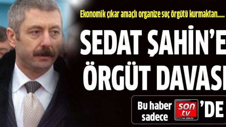 Sedat Şahin'e örgüt kurmaktan iddianame hazırlandı
