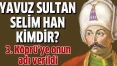 İşte 3. Köprü'ye adı verilen Yavuz Sultan Selim Han