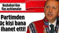 Başbakan Erdoğan: Partimden üç kişi bana ihanet etti