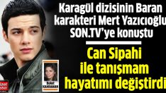 Karagül'ün Baran'ı Mert Yazıcıoğlu: Kötü yorumları daha çok önemsiyorum