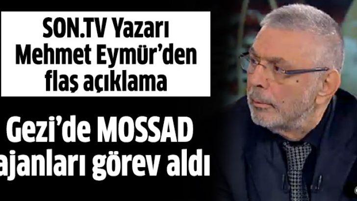Mehmet Eymür: Gezi olaylarında özel yetişmiş MOSSAD Ajanları görev aldı