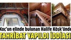 Halife Köşk'ünde tahribat olduğu iddiası