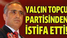 Yalçın Topçu partisinden istifa etti!