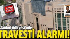 İstanbul Adliyesi'nde 'travesti' alarmı
