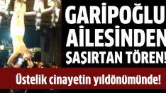 Garipoğlu ailesinden şaşırtan tören!
