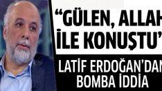 Latif Erdoğan'dan 'Fethullah Gülen, Allah ile konuştu' iddiası
