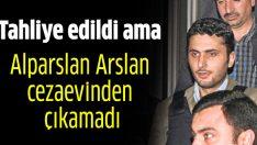 Alparslan Arslan cezaevinden çıkamadı
