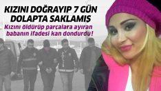 Kızını öldürüp parçalara ayıran babanın ifadesi kan dondurdu!